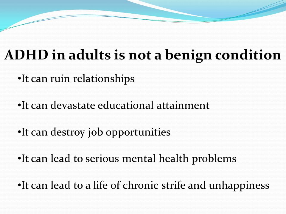 ADHD in adults is not a benign condition It can ruin relationships It can devastate educational attainment It can destroy job opportunities It can lea