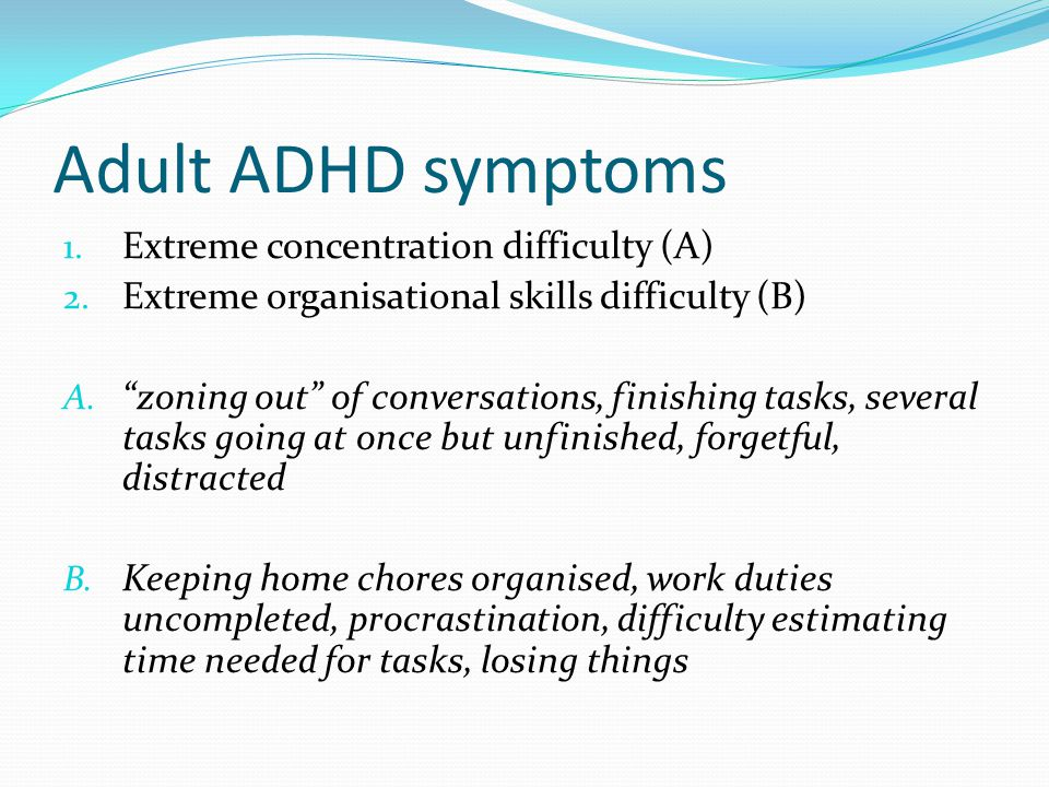 "Adult ADHD symptoms 1. Extreme concentration difficulty (A) 2. Extreme organisational skills difficulty (B) A. ""zoning out"" of conversations, finishin"