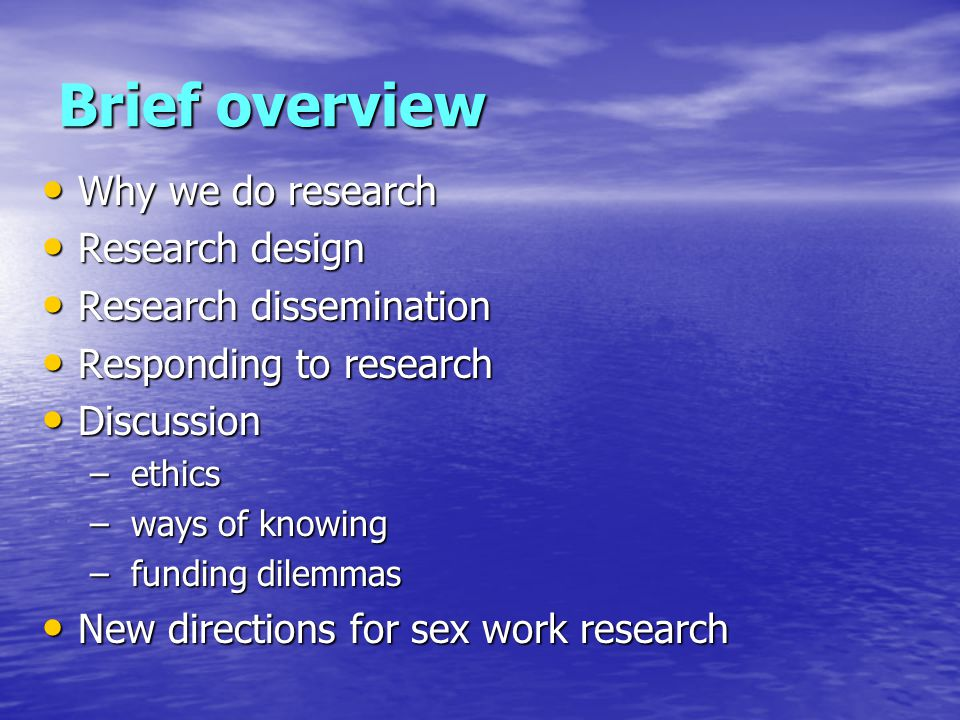 Brief overview Why we do research Why we do research Research design Research design Research dissemination Research dissemination Responding to research Responding to research Discussion Discussion – ethics – ways of knowing – funding dilemmas New directions for sex work research New directions for sex work research