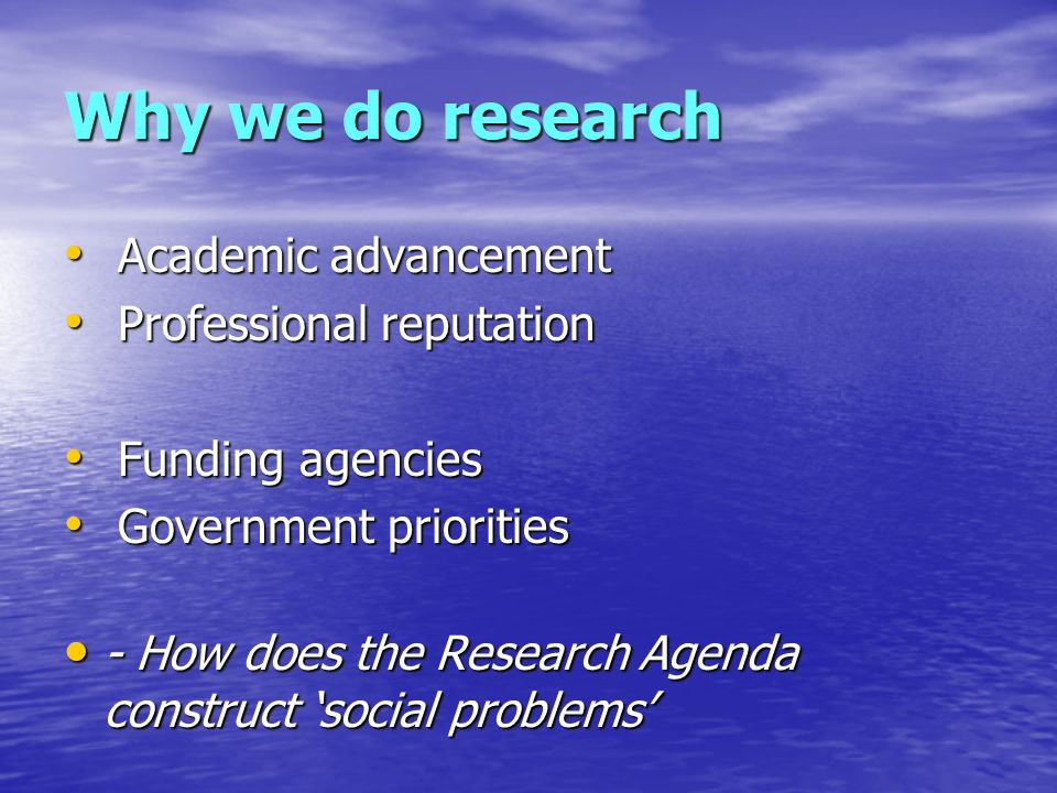 Why we do research Academic advancement Academic advancement Professional reputation Professional reputation Funding agencies Funding agencies Government priorities Government priorities - How does the Research Agenda construct 'social problems' - How does the Research Agenda construct 'social problems'