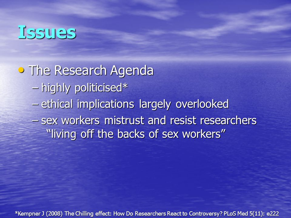 Issues The Research Agenda The Research Agenda –highly politicised* –ethical implications largely overlooked –sex workers mistrust and resist researchers living off the backs of sex workers *Kempner J (2008) The Chilling effect: How Do Researchers React to Controversy.