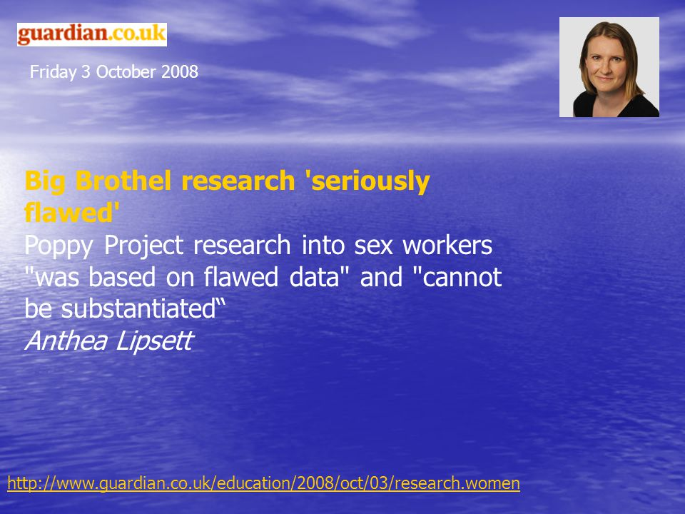 Friday 3 October 2008 Big Brothel research seriously flawed Poppy Project research into sex workers was based on flawed data and cannot be substantiated Anthea Lipsett http://www.guardian.co.uk/education/2008/oct/03/research.women
