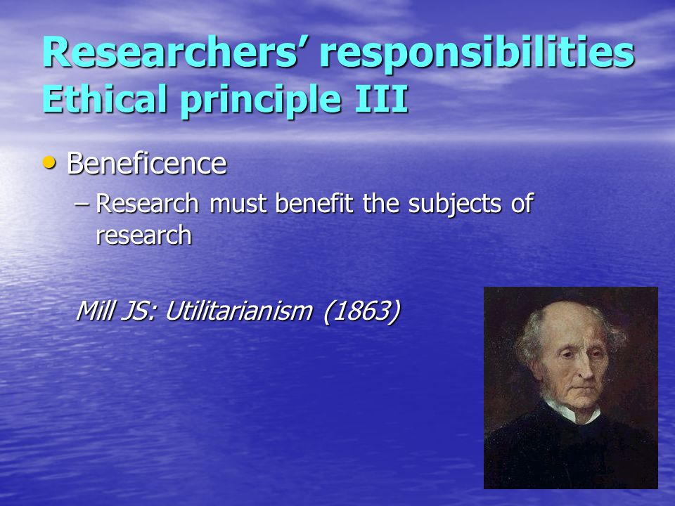 Researchers' responsibilities Ethical principle III Beneficence Beneficence –Research must benefit the subjects of research Mill JS: Utilitarianism (1863)