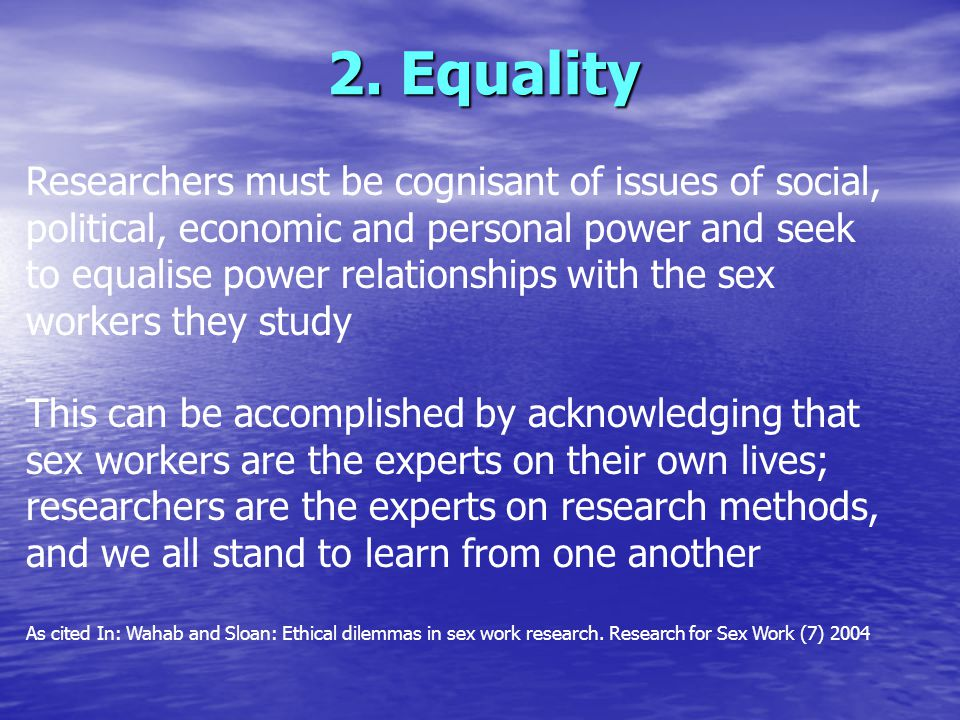 Researchers must be cognisant of issues of social, political, economic and personal power and seek to equalise power relationships with the sex workers they study This can be accomplished by acknowledging that sex workers are the experts on their own lives; researchers are the experts on research methods, and we all stand to learn from one another As cited In: Wahab and Sloan: Ethical dilemmas in sex work research.