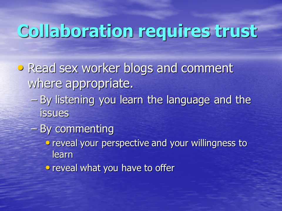 Collaboration requires trust Read sex worker blogs and comment where appropriate.