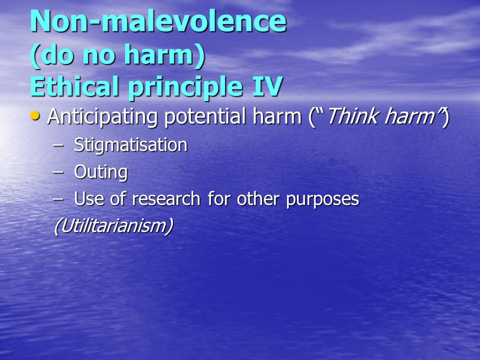 Non-malevolence (do no harm) Ethical principle IV Anticipating potential harm ( Think harm ) Anticipating potential harm ( Think harm ) – Stigmatisation – Outing – Use of research for other purposes (Utilitarianism)