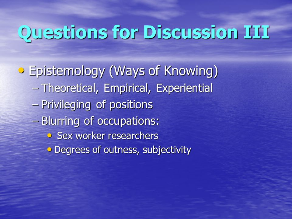 Questions for Discussion III Epistemology (Ways of Knowing) Epistemology (Ways of Knowing) –Theoretical, Empirical, Experiential –Privileging of positions –Blurring of occupations: Sex worker researchers Sex worker researchers Degrees of outness, subjectivity Degrees of outness, subjectivity