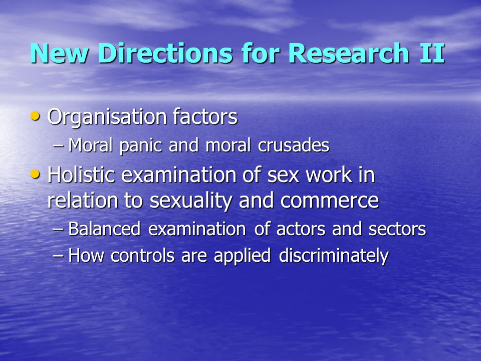 New Directions for Research II Organisation factors Organisation factors –Moral panic and moral crusades Holistic examination of sex work in relation to sexuality and commerce Holistic examination of sex work in relation to sexuality and commerce –Balanced examination of actors and sectors –How controls are applied discriminately