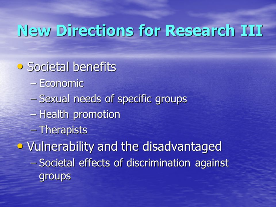New Directions for Research III Societal benefits Societal benefits –Economic –Sexual needs of specific groups –Health promotion –Therapists Vulnerability and the disadvantaged Vulnerability and the disadvantaged –Societal effects of discrimination against groups