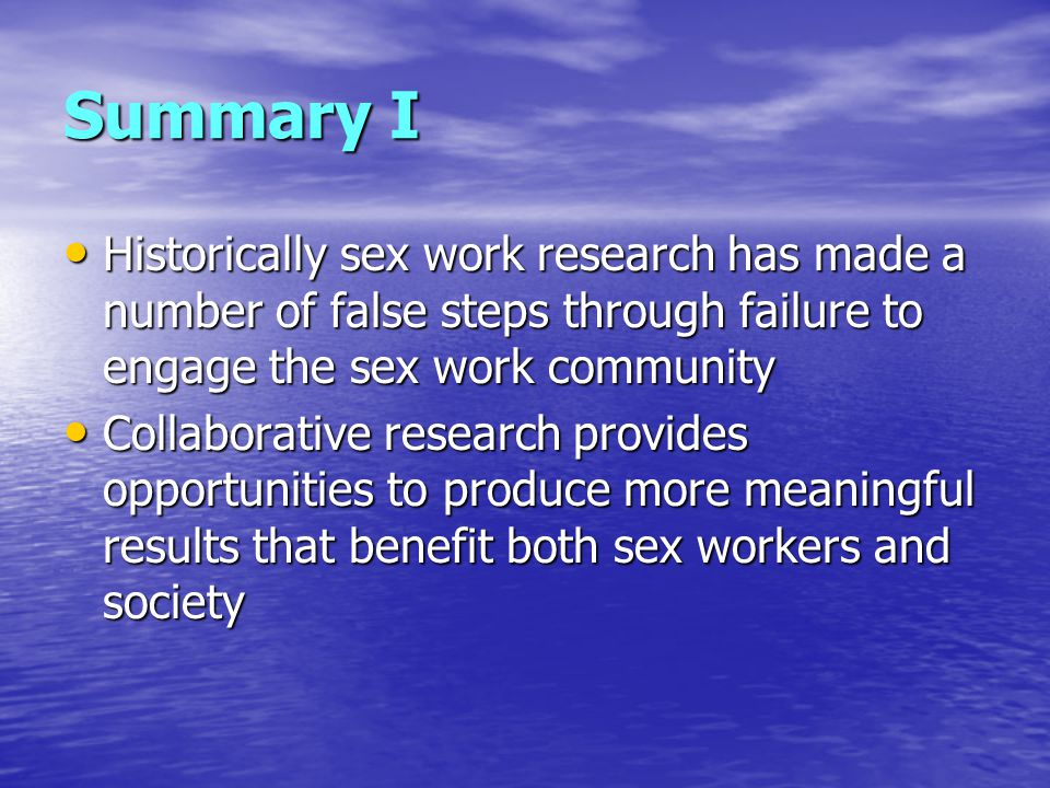 Summary I Historically sex work research has made a number of false steps through failure to engage the sex work community Historically sex work research has made a number of false steps through failure to engage the sex work community Collaborative research provides opportunities to produce more meaningful results that benefit both sex workers and society Collaborative research provides opportunities to produce more meaningful results that benefit both sex workers and society