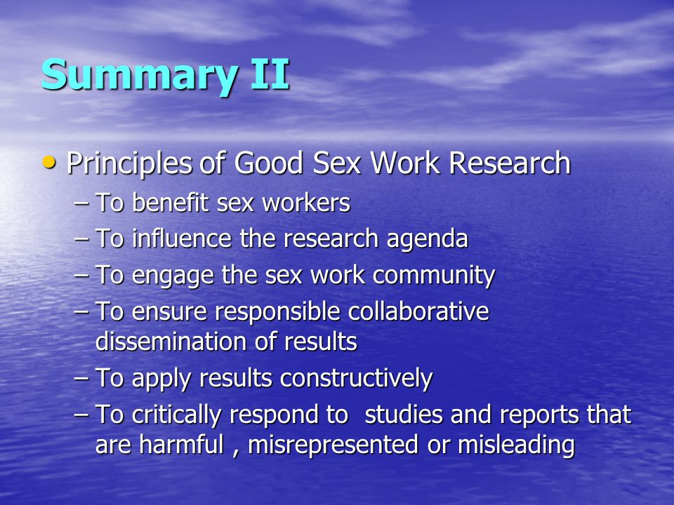 Summary II Principles of Good Sex Work Research Principles of Good Sex Work Research –To benefit sex workers –To influence the research agenda –To engage the sex work community –To ensure responsible collaborative dissemination of results –To apply results constructively –To critically respond to studies and reports that are harmful, misrepresented or misleading