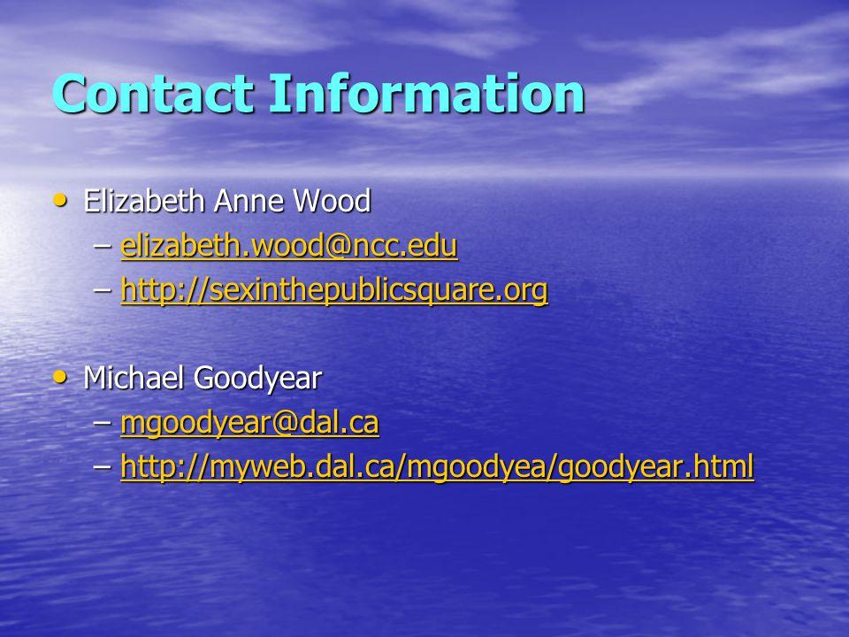 Contact Information Elizabeth Anne Wood Elizabeth Anne Wood –elizabeth.wood@ncc.edu elizabeth.wood@ncc.edu –http://sexinthepublicsquare.org http://sexinthepublicsquare.org Michael Goodyear Michael Goodyear –mgoodyear@dal.ca mgoodyear@dal.ca –http://myweb.dal.ca/mgoodyea/goodyear.html http://myweb.dal.ca/mgoodyea/goodyear.html