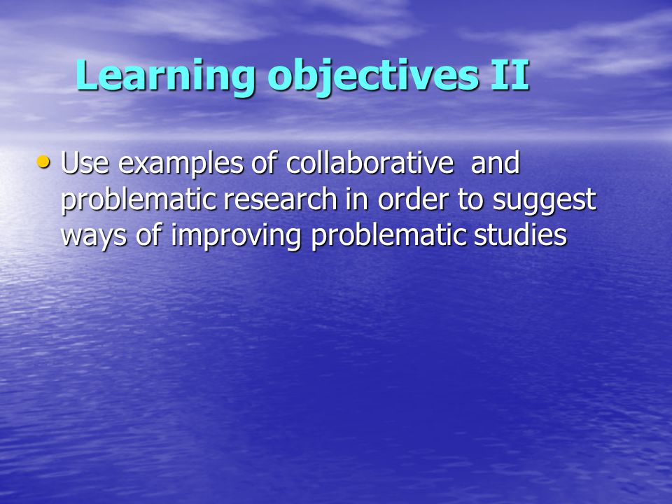 Learning objectives II Use examples of collaborative and problematic research in order to suggest ways of improving problematic studies Use examples of collaborative and problematic research in order to suggest ways of improving problematic studies