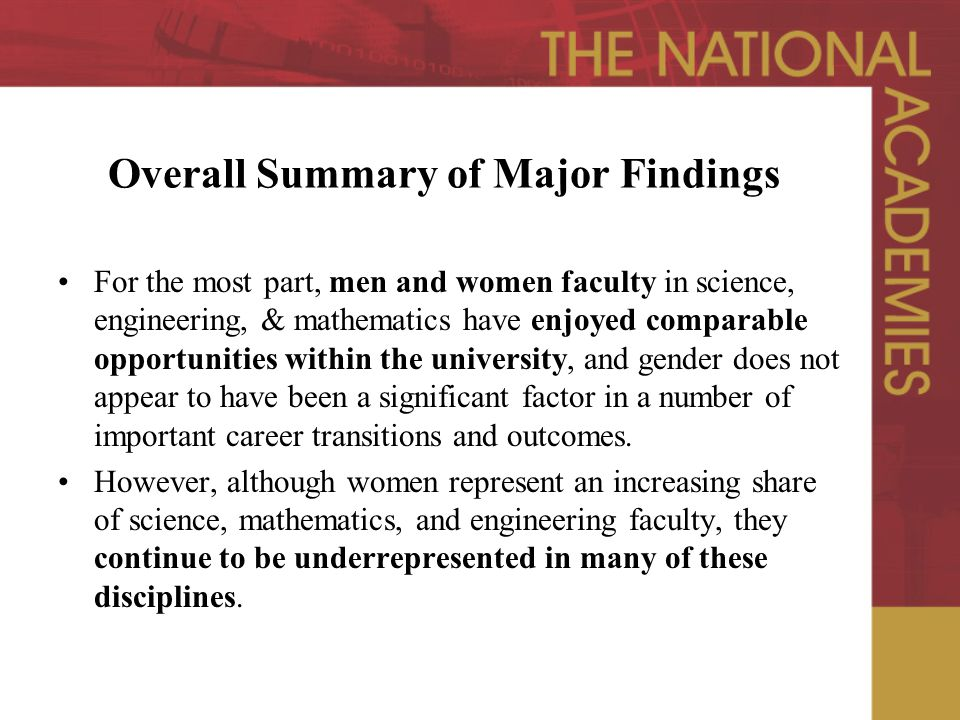 Overall Summary of Major Findings For the most part, men and women faculty in science, engineering, & mathematics have enjoyed comparable opportunities within the university, and gender does not appear to have been a significant factor in a number of important career transitions and outcomes.