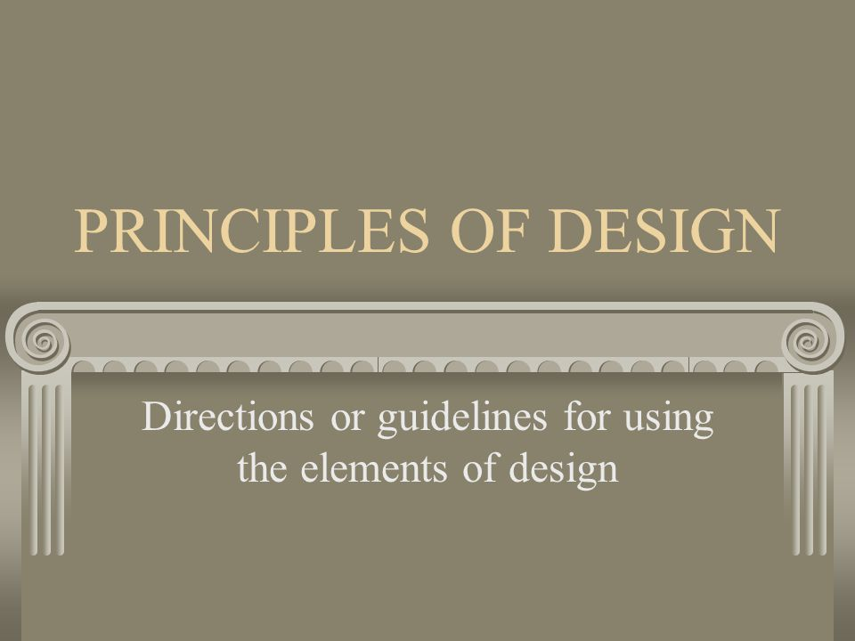 PRINCIPLES OF DESIGN Directions or guidelines for using the elements of design