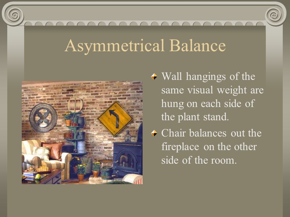 Asymmetrical Balance Wall hangings of the same visual weight are hung on each side of the plant stand. Chair balances out the fireplace on the other s