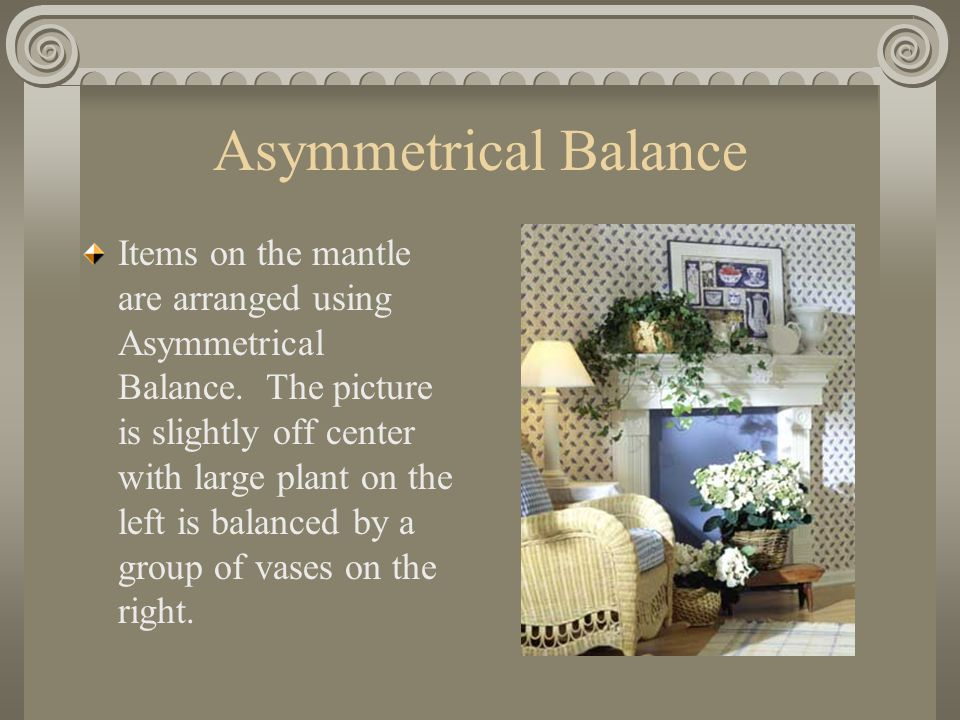 Asymmetrical Balance Items on the mantle are arranged using Asymmetrical Balance. The picture is slightly off center with large plant on the left is b
