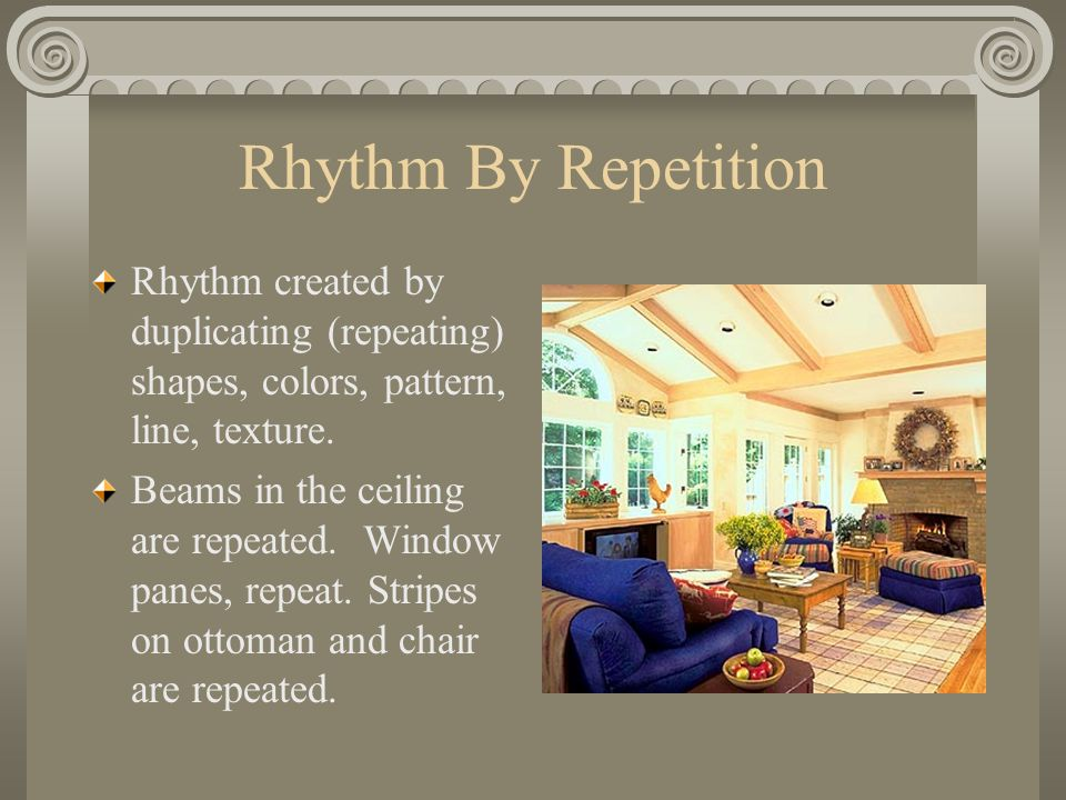 Rhythm By Repetition Rhythm created by duplicating (repeating) shapes, colors, pattern, line, texture. Beams in the ceiling are repeated. Window panes