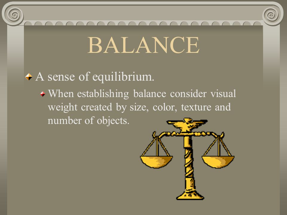 BALANCE A sense of equilibrium. When establishing balance consider visual weight created by size, color, texture and number of objects.