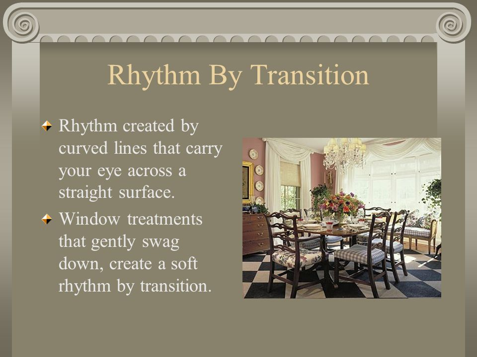 Rhythm By Transition Rhythm created by curved lines that carry your eye across a straight surface. Window treatments that gently swag down, create a s