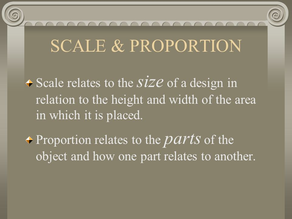 SCALE & PROPORTION Scale relates to the size of a design in relation to the height and width of the area in which it is placed. Proportion relates to