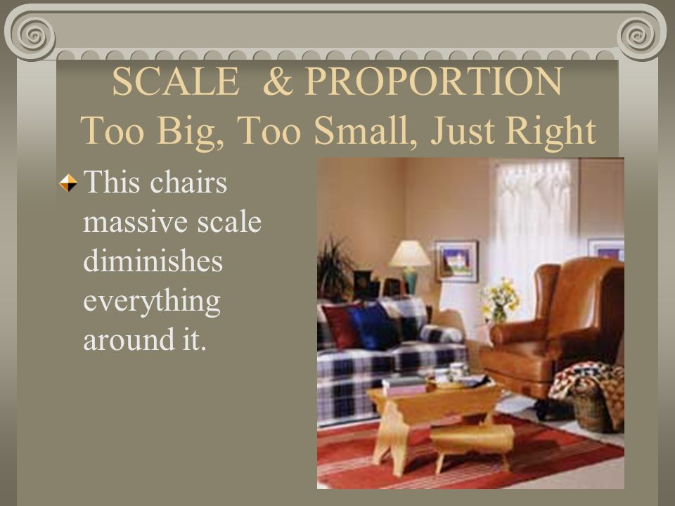 SCALE & PROPORTION Too Big, Too Small, Just Right This chairs massive scale diminishes everything around it.