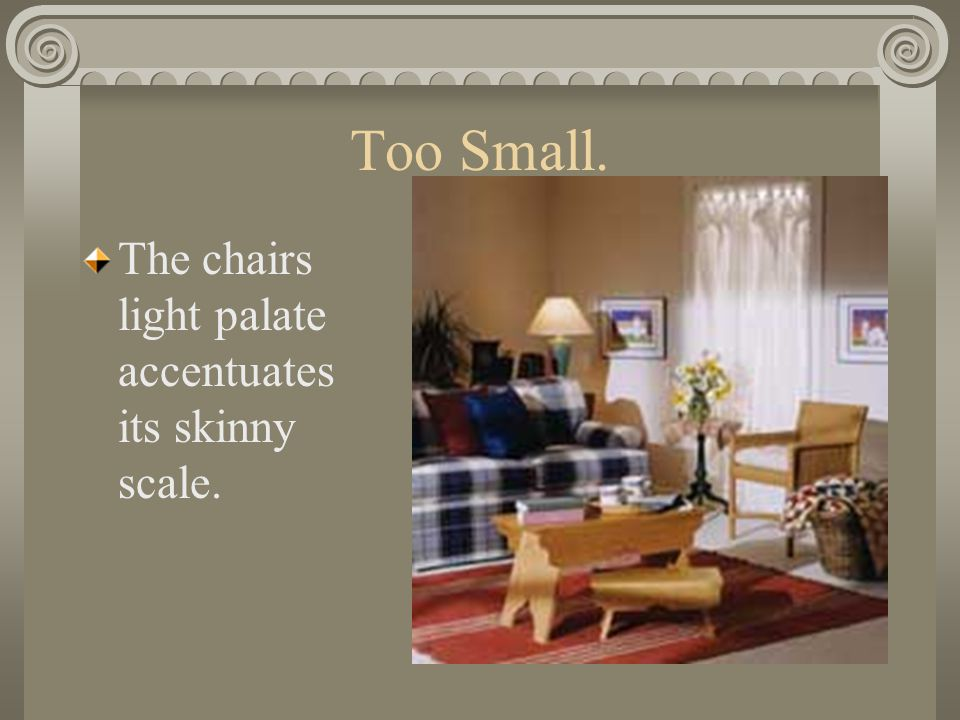 Too Small. The chairs light palate accentuates its skinny scale.