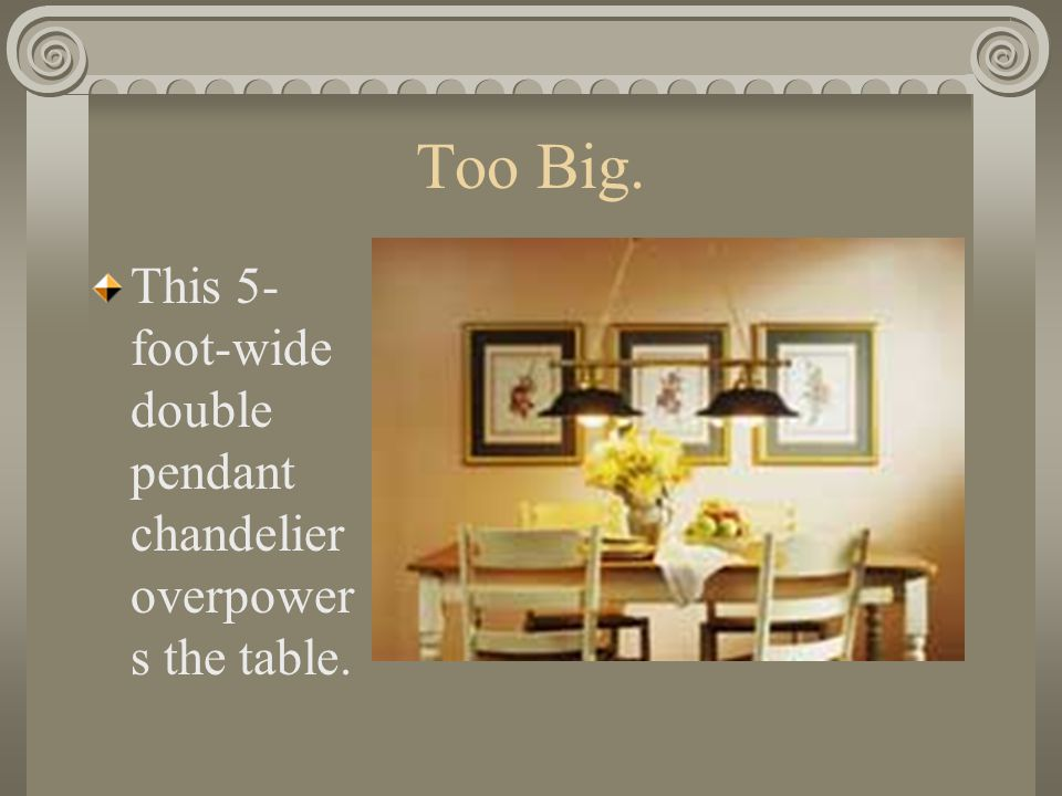Too Big. This 5- foot-wide double pendant chandelier overpower s the table.
