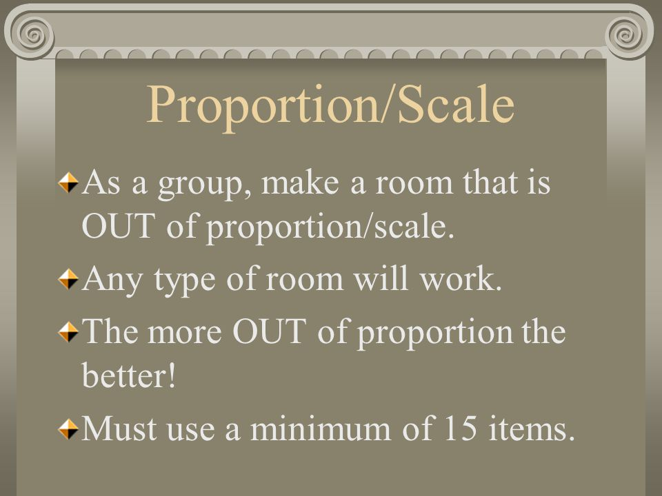 Proportion/Scale As a group, make a room that is OUT of proportion/scale. Any type of room will work. The more OUT of proportion the better! Must use
