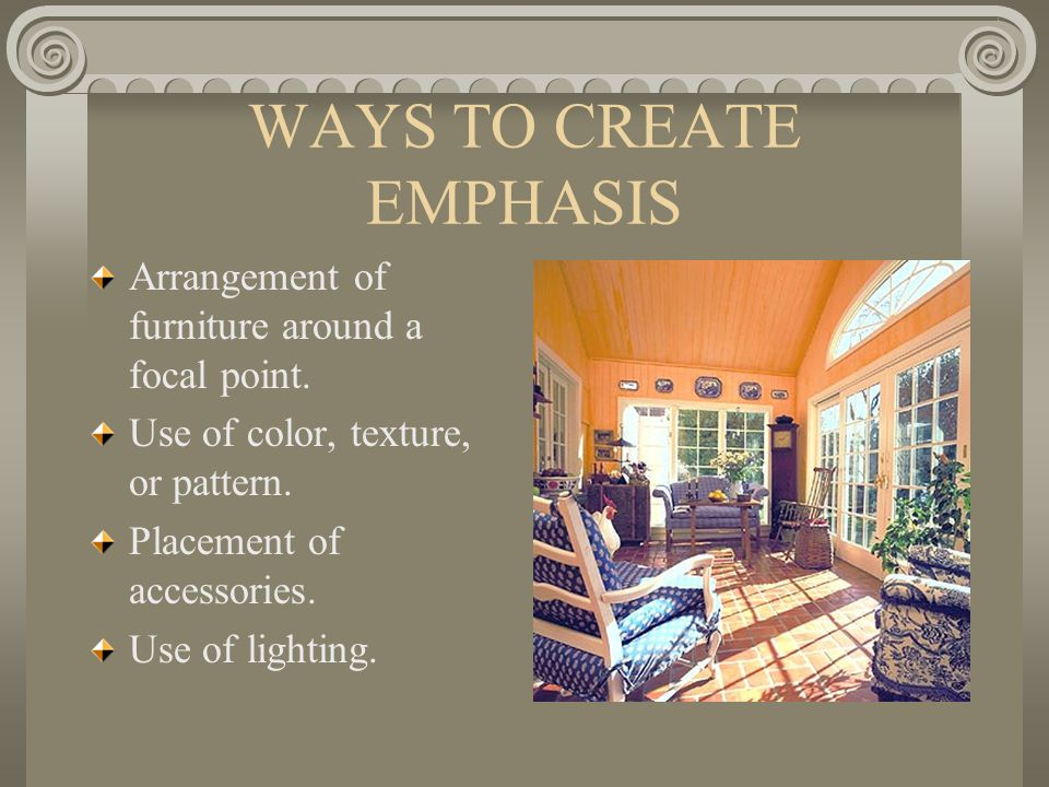 WAYS TO CREATE EMPHASIS Arrangement of furniture around a focal point. Use of color, texture, or pattern. Placement of accessories. Use of lighting.
