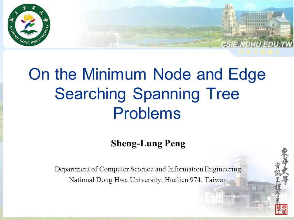 演 算 法 實 驗 室演 算 法 實 驗 室 On the Minimum Node and Edge Searching Spanning Tree Problems Sheng-Lung Peng Department of Computer Science and Information Engineering National Dong Hwa University, Hualien 974, Taiwan