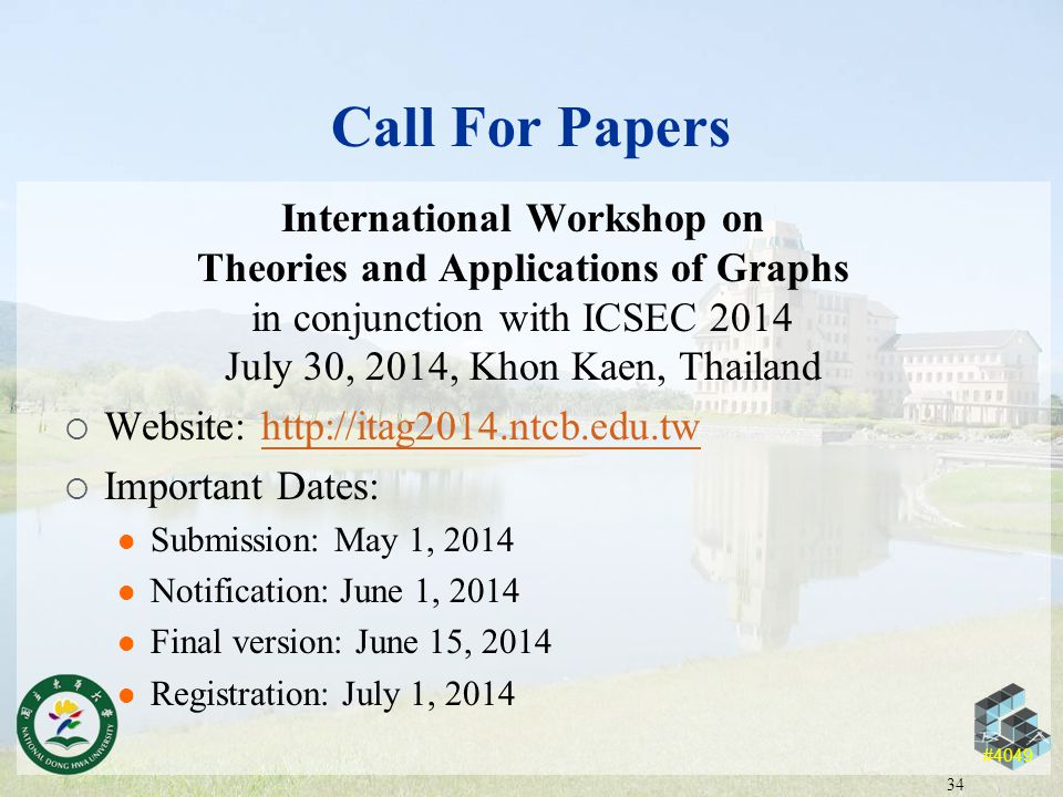 #4049 Call For Papers International Workshop on Theories and Applications of Graphs in conjunction with ICSEC 2014 July 30, 2014, Khon Kaen, Thailand  Website: http://itag2014.ntcb.edu.twhttp://itag2014.ntcb.edu.tw  Important Dates: Submission: May 1, 2014 Notification: June 1, 2014 Final version: June 15, 2014 Registration: July 1, 2014 34