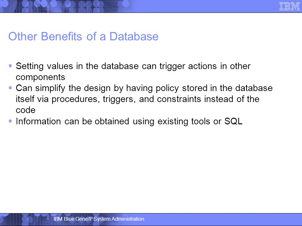 IBM Blue Gene/P System Administration Other Benefits of a Database  Setting values in the database can trigger actions in other components  Can simplify the design by having policy stored in the database itself via procedures, triggers, and constraints instead of the code  Information can be obtained using existing tools or SQL