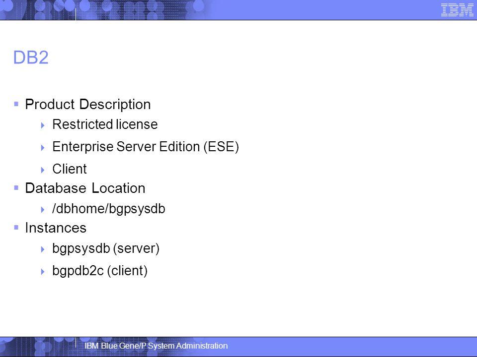 IBM Blue Gene/P System Administration DB2  Product Description  Restricted license  Enterprise Server Edition (ESE)  Client  Database Location  /dbhome/bgpsysdb  Instances  bgpsysdb (server)  bgpdb2c (client)