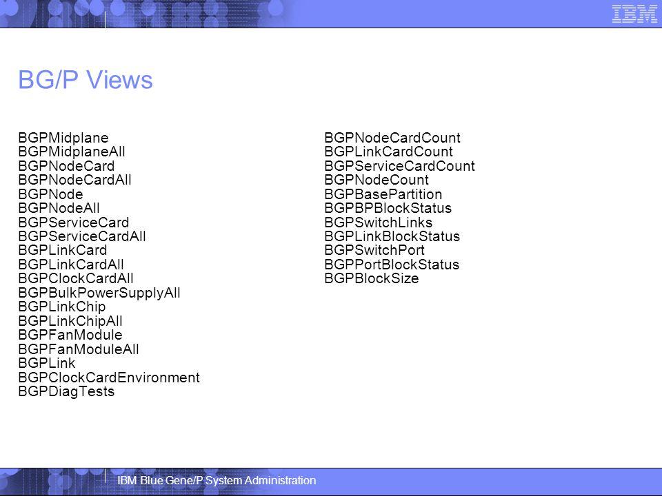 IBM Blue Gene/P System Administration BG/P Views BGPMidplane BGPMidplaneAll BGPNodeCard BGPNodeCardAll BGPNode BGPNodeAll BGPServiceCard BGPServiceCardAll BGPLinkCard BGPLinkCardAll BGPClockCardAll BGPBulkPowerSupplyAll BGPLinkChip BGPLinkChipAll BGPFanModule BGPFanModuleAll BGPLink BGPClockCardEnvironment BGPDiagTests BGPNodeCardCount BGPLinkCardCount BGPServiceCardCount BGPNodeCount BGPBasePartition BGPBPBlockStatus BGPSwitchLinks BGPLinkBlockStatus BGPSwitchPort BGPPortBlockStatus BGPBlockSize