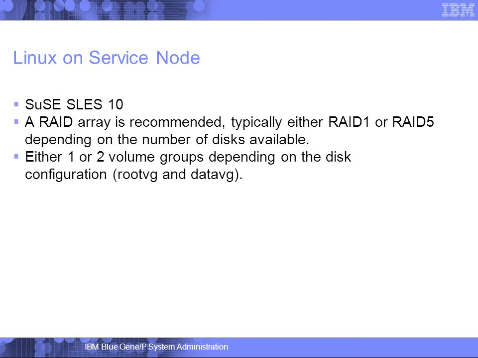 IBM Blue Gene/P System Administration Linux on Service Node  SuSE SLES 10  A RAID array is recommended, typically either RAID1 or RAID5 depending on the number of disks available.