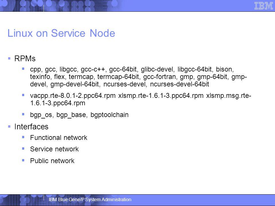 IBM Blue Gene/P System Administration Linux on Service Node  RPMs  cpp, gcc, libgcc, gcc-c++, gcc-64bit, glibc-devel, libgcc-64bit, bison, texinfo, flex, termcap, termcap-64bit, gcc-fortran, gmp, gmp-64bit, gmp- devel, gmp-devel-64bit, ncurses-devel, ncurses-devel-64bit  vacpp.rte-8.0.1-2.ppc64.rpm xlsmp.rte-1.6.1-3.ppc64.rpm xlsmp.msg.rte- 1.6.1-3.ppc64.rpm  bgp_os, bgp_base, bgptoolchain  Interfaces  Functional network  Service network  Public network