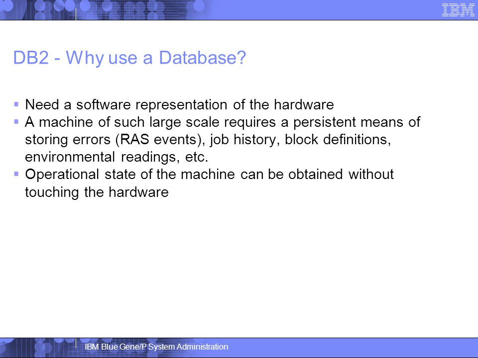 IBM Blue Gene/P System Administration DB2 - Why use a Database.