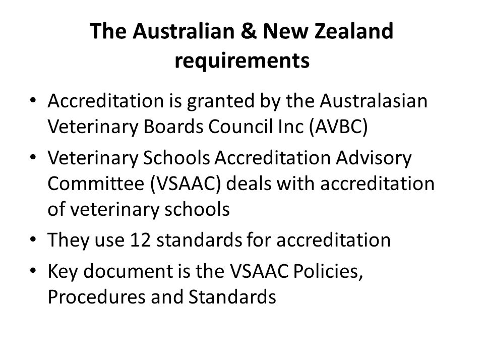 The Australian & New Zealand requirements Accreditation is granted by the Australasian Veterinary Boards Council Inc (AVBC) Veterinary Schools Accreditation Advisory Committee (VSAAC) deals with accreditation of veterinary schools They use 12 standards for accreditation Key document is the VSAAC Policies, Procedures and Standards