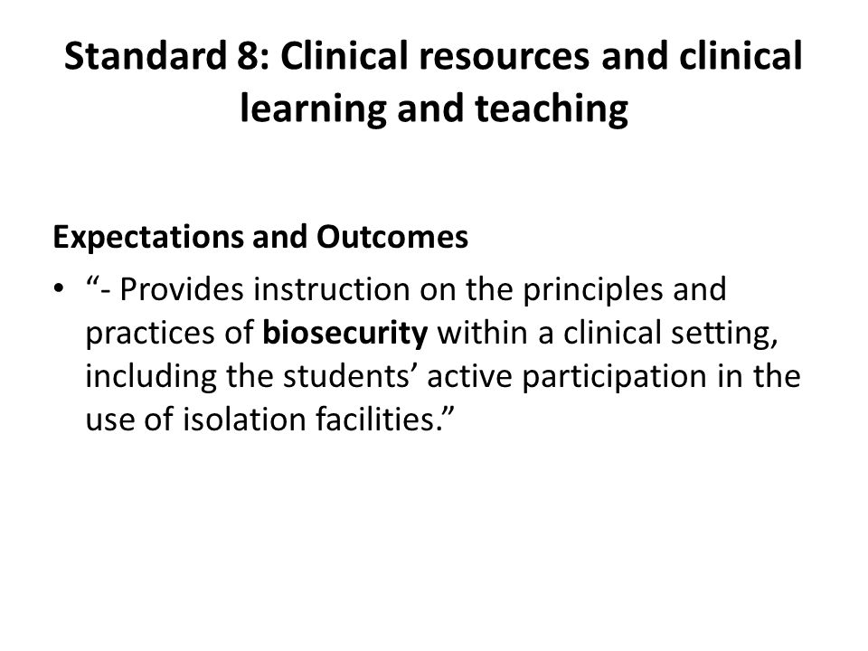 Standard 8: Clinical resources and clinical learning and teaching Expectations and Outcomes - Provides instruction on the principles and practices of biosecurity within a clinical setting, including the students' active participation in the use of isolation facilities.