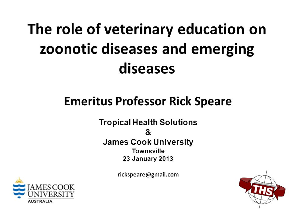 The role of veterinary education on zoonotic diseases and emerging diseases Emeritus Professor Rick Speare Tropical Health Solutions & James Cook University Townsville 23 January 2013 rickspeare@gmail.com