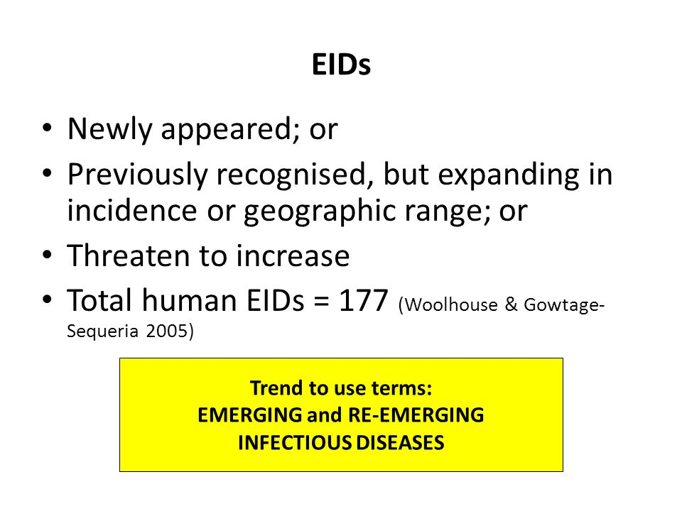 EIDs Newly appeared; or Previously recognised, but expanding in incidence or geographic range; or Threaten to increase Total human EIDs = 177 (Woolhouse & Gowtage- Sequeria 2005) Trend to use terms: EMERGING and RE-EMERGING INFECTIOUS DISEASES