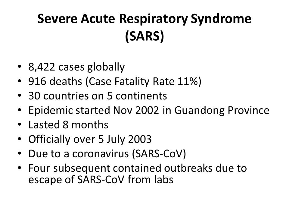 Severe Acute Respiratory Syndrome (SARS) 8,422 cases globally 916 deaths (Case Fatality Rate 11%) 30 countries on 5 continents Epidemic started Nov 2002 in Guandong Province Lasted 8 months Officially over 5 July 2003 Due to a coronavirus (SARS-CoV) Four subsequent contained outbreaks due to escape of SARS-CoV from labs