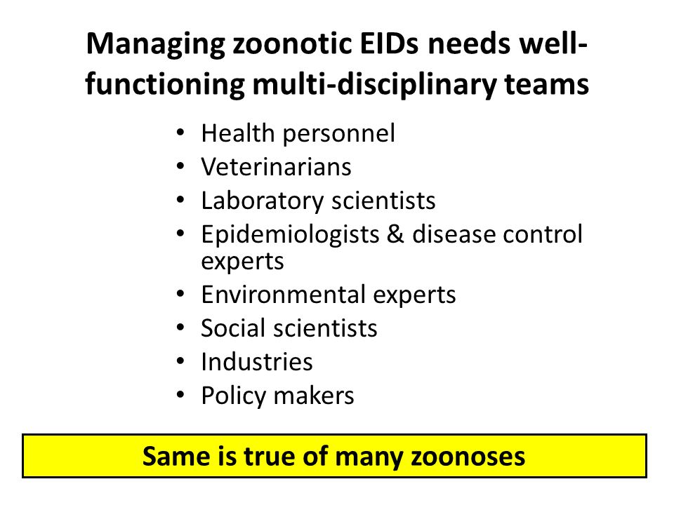 Managing zoonotic EIDs needs well- functioning multi-disciplinary teams Health personnel Veterinarians Laboratory scientists Epidemiologists & disease control experts Environmental experts Social scientists Industries Policy makers Same is true of many zoonoses