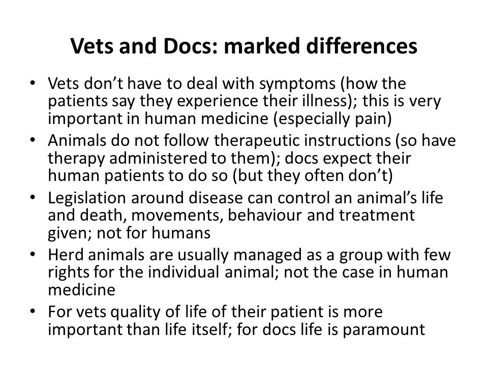 Vets and Docs: marked differences Vets don't have to deal with symptoms (how the patients say they experience their illness); this is very important in human medicine (especially pain) Animals do not follow therapeutic instructions (so have therapy administered to them); docs expect their human patients to do so (but they often don't) Legislation around disease can control an animal's life and death, movements, behaviour and treatment given; not for humans Herd animals are usually managed as a group with few rights for the individual animal; not the case in human medicine For vets quality of life of their patient is more important than life itself; for docs life is paramount