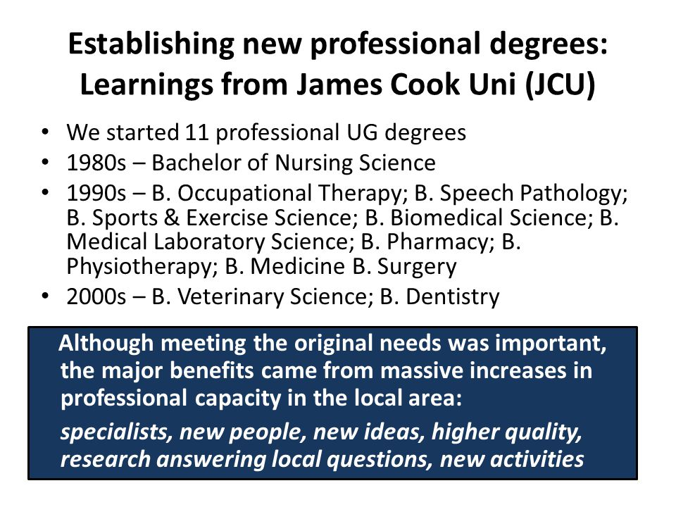 Establishing new professional degrees: Learnings from James Cook Uni (JCU) We started 11 professional UG degrees 1980s – Bachelor of Nursing Science 1990s – B.