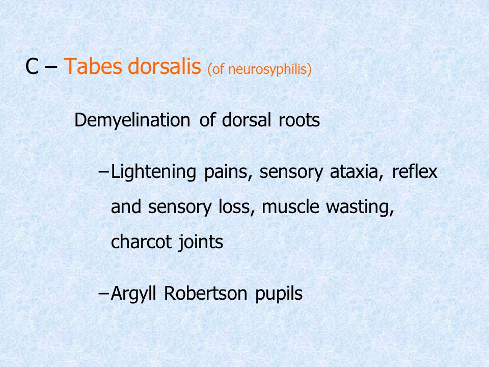 C – Tabes dorsalis (of neurosyphilis) Demyelination of dorsal roots –Lightening pains, sensory ataxia, reflex and sensory loss, muscle wasting, charcot joints –Argyll Robertson pupils