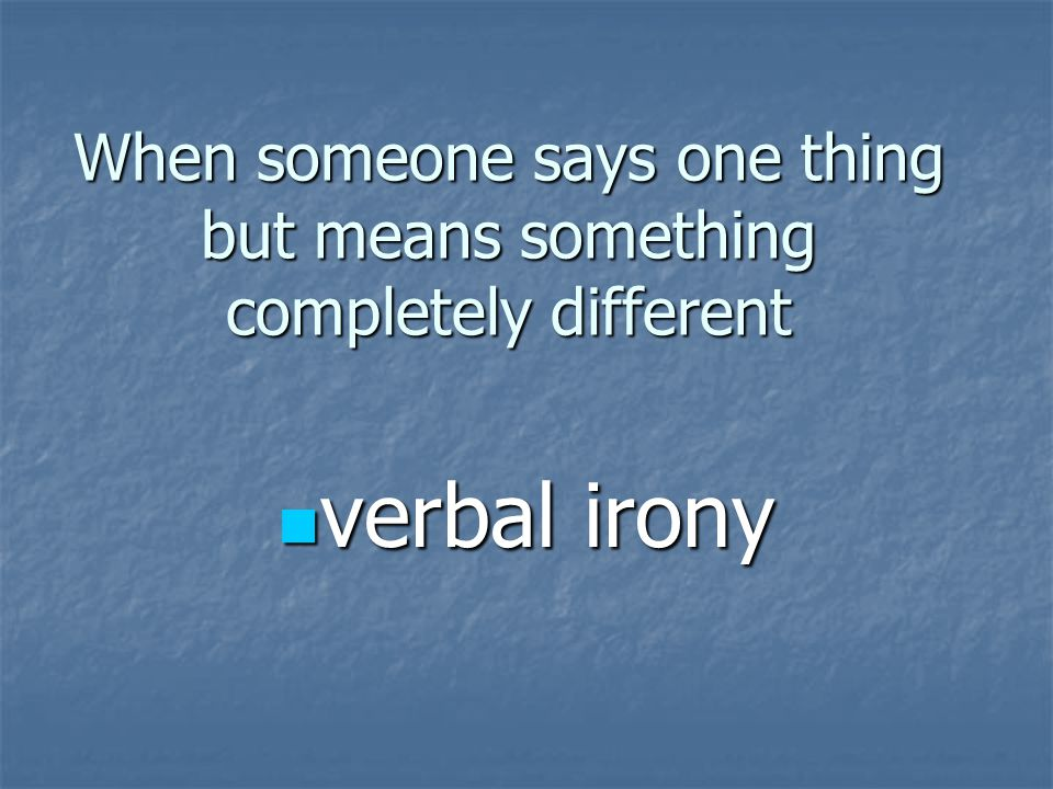 When someone says one thing but means something completely different verbal irony verbal irony