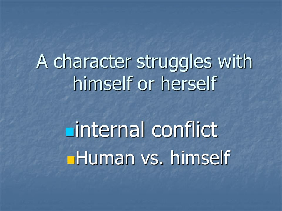 A character struggles with himself or herself internal conflict internal conflict Human vs. himself Human vs. himself