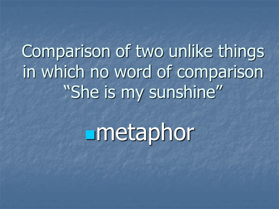 "Comparison of two unlike things in which no word of comparison ""She is my sunshine"" metaphor metaphor"